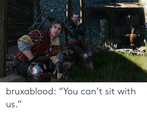 """Sit: bruxablood:  """"You can't sit with us."""""""