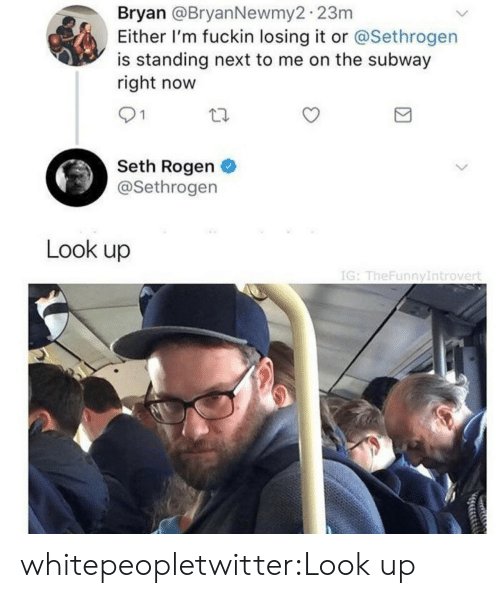 Seth Rogen: Bryan @BryanNewmy2 23m  Either I'm fuckin losing it or @Sethrogen  is standing next to me on the subway  right now  91  Seth Rogen  @Sethrogen  Look up  IG: TheFunnyIntrovert whitepeopletwitter:Look up