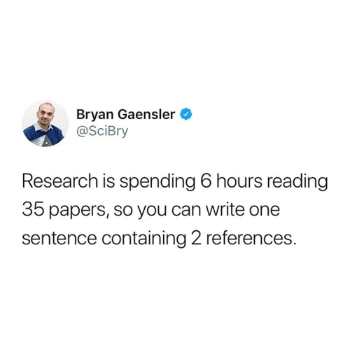 Can, One, and Reading: Bryan Gaensler  @SciBry  Research is spending 6 hours reading  35 papers, so you can write one  sentence containing 2 references.