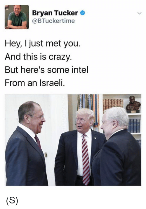 I Just Met You And This Is Crazy: Bryan Tucker  @BTucker time  Hey, I just met you.  And this is crazy.  But here's some intel  From an Israeli. (S)