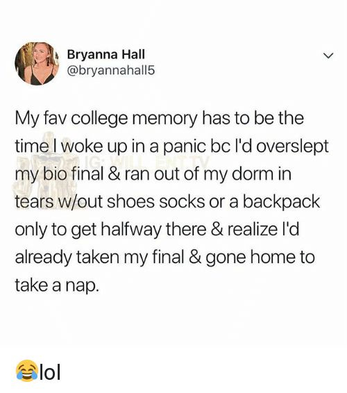gone home: Bryanna Hall  @bryannahall5  My fav college memory has to be the  time l woke up in a panic bc l'd overslept  my bio final & ran out of my dorm in  tears w/out shoes socks or a backpack  only to get halfway there & realize l'd  already taken my final & gone home to  take a nap. 😂lol