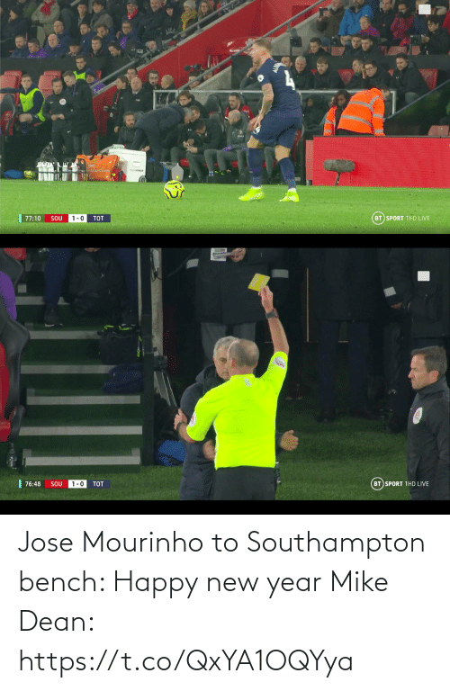 bench: BT SPORT 1HD LIVE  77:10  SOU  1-0  TOT   | 76:48  BT SPORT 1HD LIVE  1-0  SOU  TOT Jose Mourinho to Southampton bench: Happy new year  Mike Dean: https://t.co/QxYA1OQYya