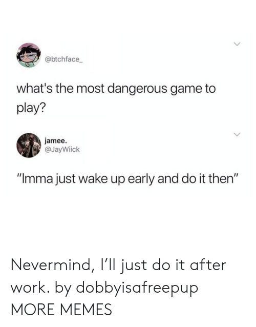 """Dank, Just Do It, and Memes: @btchface  what's the most dangerous game to  play?  jamee.  @JayWiick  """"Imma just wake up early and do it then"""" Nevermind, I'll just do it after work. by dobbyisafreepup MORE MEMES"""