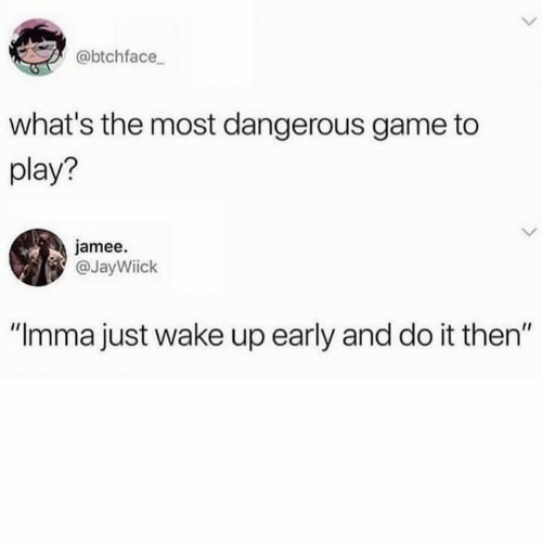 """Most Dangerous: @btchface  what's the most dangerous game to  play?  jamee.  @JayWiick  IIC  """"Imma just wake up early and do it then"""""""