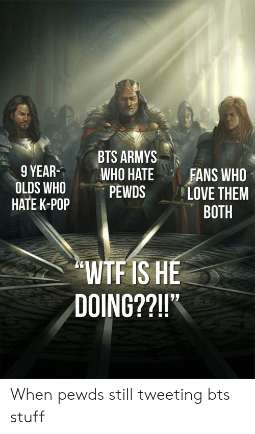"Love, Pop, and Wtf: BTS ARMYSN  9 YEARWHO  OLDS WHO PEWDS  HATE K-POP  HATE FANS WHO  LOVE THEM  BOTH  WTF IS HE  DOING??!!"" When pewds still tweeting bts stuff"