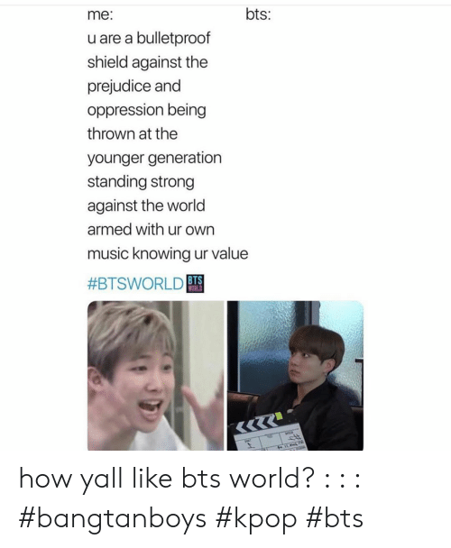 Music, World, and Strong: bts:  me:  u are a bulletproof  shield against the  prejudice and  oppression being  thrown at the  younger generation  standing strong  against the world  armed with ur own  music knowing ur value  #BTSWORLD BTS  WORLD how yall like bts world? : : : #bangtanboys #kpop #bts