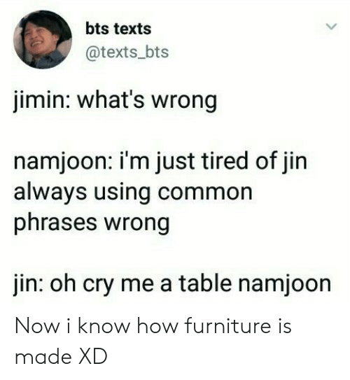 Common, Furniture, and Bts: bts texts  @texts bts  jimin: what's wrong  namjoon: i'm just tired of jin  always using common  phrases wrong  jin: oh cry me a table namjoon Now i know how furniture is made XD