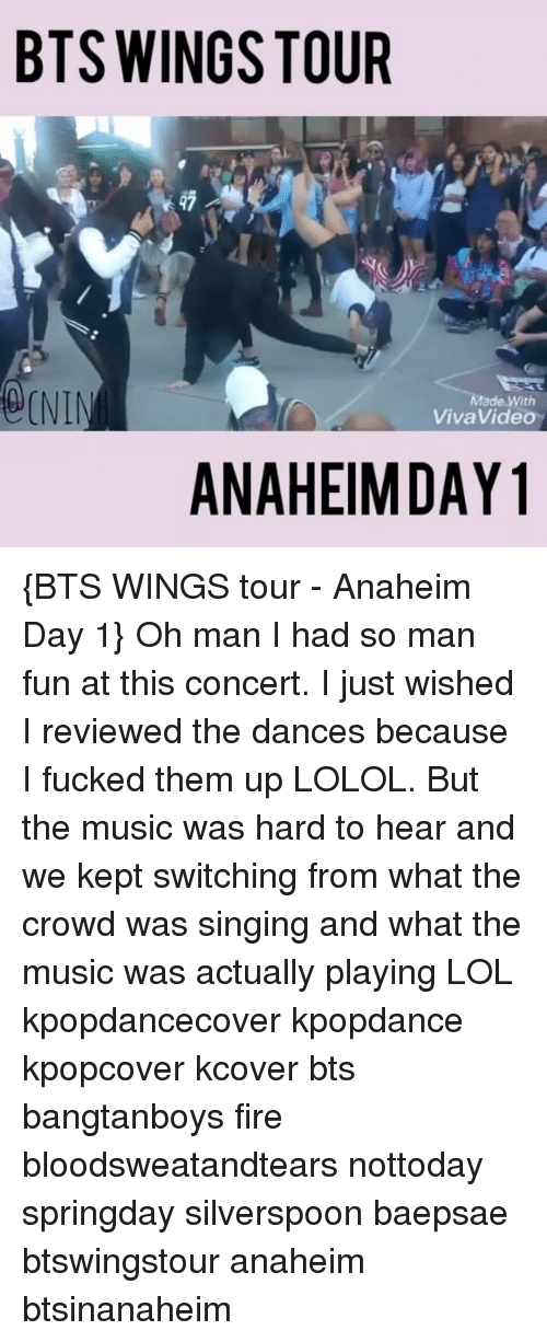 Baepsae: BTS WINGS TOUR  ade With  VivaVideo  ANAHEIM DAY {BTS WINGS tour - Anaheim Day 1} Oh man I had so man fun at this concert. I just wished I reviewed the dances because I fucked them up LOLOL. But the music was hard to hear and we kept switching from what the crowd was singing and what the music was actually playing LOL kpopdancecover kpopdance kpopcover kcover bts bangtanboys fire bloodsweatandtears nottoday springday silverspoon baepsae btswingstour anaheim btsinanaheim