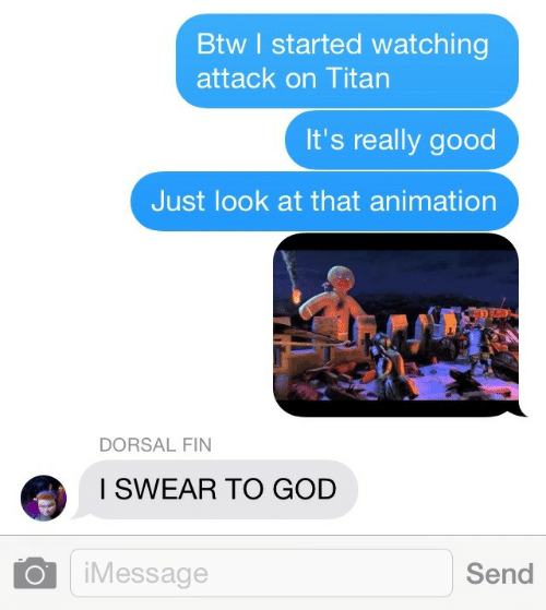 Just Look At That: Btw I started watching  attack on Titan  It's really good  Just look at that animation  DORSAL FIN  I SWEAR TO GOD  iMessage  Send