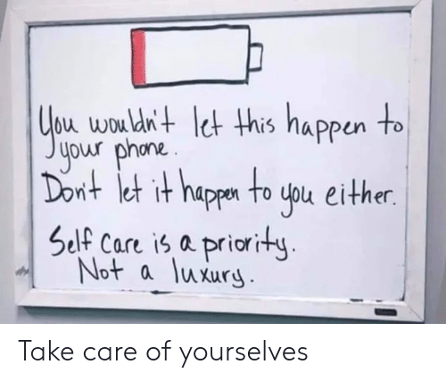 Take Care, Yourselves, and Wou: bu wou dn+ et his nappun to  your phona.  nt et it happn to uou either.  Self Care is a priority  Not a luxury Take care of yourselves