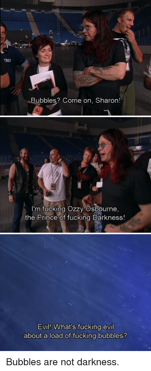 Ozzy Osbourne: Bubbles? Come on, Sharon!   I'm fucking Ozzy Osbourne,  the Prince of fucking Darkness!   Evil! What's fucking evil  about a load of fucking bubbles? <p>Bubbles are not darkness.</p>