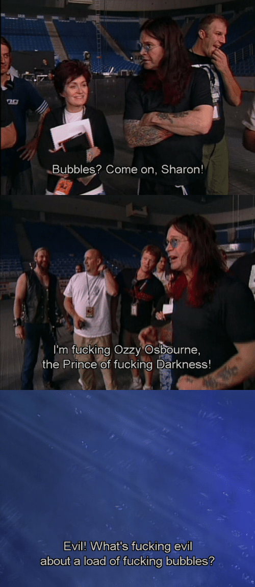 Ozzy Osbourne: Bubbles? Come on, Sharon!   I'm fucking Ozzy Osbourne,  the Prince of fucking Darkness!   Evil! What's fucking evil  about a load of fucking bubbles?