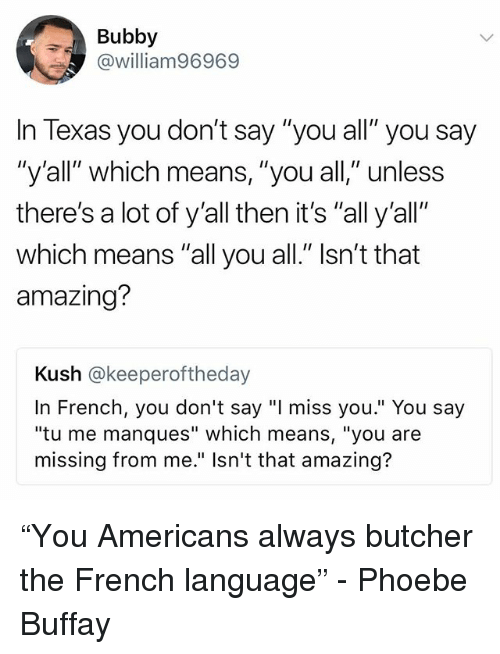 "Phoebe Buffay, Texas, and Girl Memes: Bubby  @william96969  In Texas you don't say ""you all"" you say  ""y'all"" which means, ""you all,"" unless  there's a lot of y'all then it's ""all y'all""  which means ""all you all."" Isn't that  amazing?  Kush @keeperoftheday  In French, you don't say ""I miss you."" You say  ""tu me manques"" which means, ""you are  missing from me."" Isn't that amazing? ""You Americans always butcher the French language"" - Phoebe Buffay"
