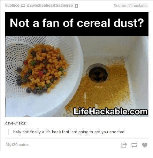 Lifehackable Com: bublace  p pawnshophearttradingup  Source: lifehackable  Not a fan of cereal dust?  LifeHackable.com  dave-wriska  holy shit finally a life hack that isnt going to get you arrested  36,120 notes