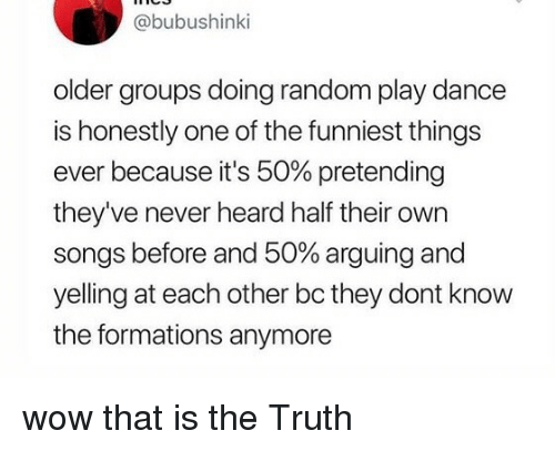 Wow, Songs, and Dance: @bubushinki  older groups doing random play dance  is honestly one of the funniest things  ever because it's 50% pretending  they've never heard half their own  songs before and 50% arguing and  yelling at each other bc they dont know  the formations anymore wow that is the Truth