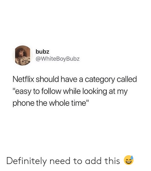 "Definitely, Netflix, and Phone: bubz  @WhiteBoyBubz  Netflix should have a category called  ""easy to follow while looking at my  phone the whole time"" Definitely need to add this 😅"