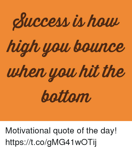 How High, How, and Quote: Buccess is how  high you bounce  when uou hit the  bottom Motivational quote of the day! https://t.co/gMG41wOTij