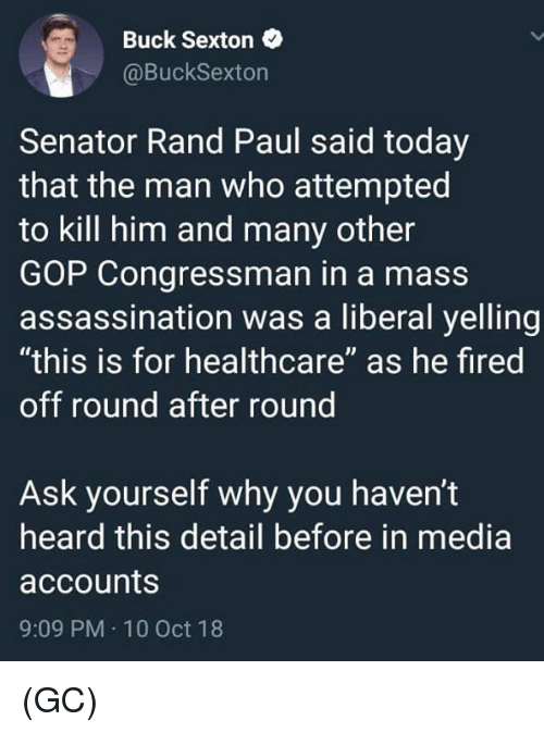"""Rand Paul: Buck Sexton  @BuckSexton  Senator Rand Paul said today  that the man who attempted  to kill him and many other  GOP Congressman in a mass  assassination was a liberal yelling  """"this is for healthcare"""" as he fired  off round after round  Ask yourself why you haven't  heard this detail before in media  accounts  9:09 PM 10 Oct 18 (GC)"""