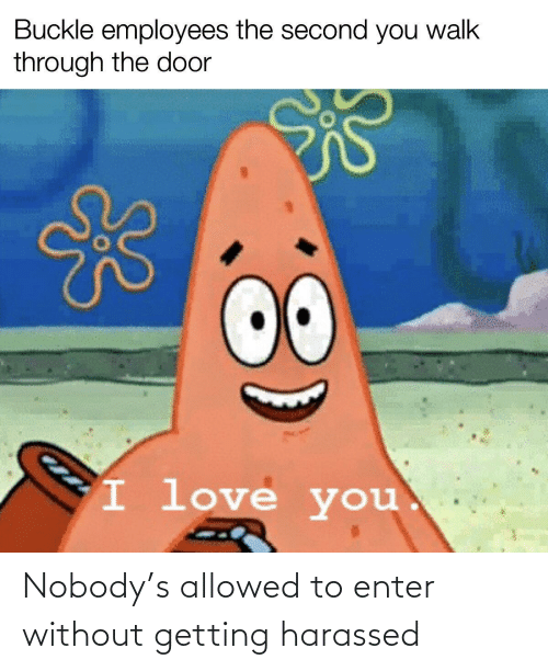 Love, I Love You, and Buckle: Buckle employees the second you walk  through the door  00  I love you. Nobody's allowed to enter without getting harassed