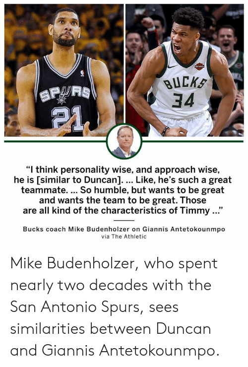 "San Antonio: BUCKS  34  ""I think personality wise, and approach wise,  he is [similar to Duncan].... Like, he's such a great  teammate. So humble, but wants to be great  and wants the team to be great. Those  are all kind of the characteristics of Timmy ...""  Bucks coach Mike Budenholzer on Giannis Antetokounmpo  via The Athletic Mike Budenholzer, who spent nearly two decades with the San Antonio Spurs, sees similarities between Duncan and Giannis Antetokounmpo."