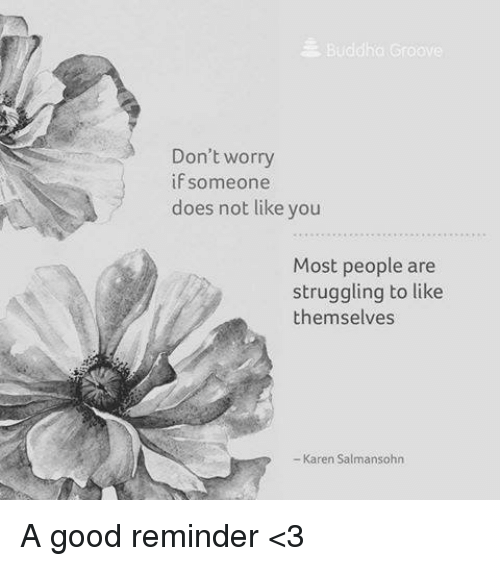 Grooving: Buddha Groove  Don't worry  if someone  does not like you  Most people are  struggling to like  themselves  Karen Salmansohn A good reminder <3