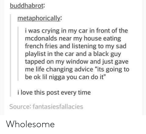 """Tapped: buddhabrot  metaphorically  i was crying in my car in front of the  mcdonalds near my house eating  french fries and listening to my sad  playlist in the car and a black guy  tapped on my window and just gave  me life changing advice """"its going to  be ok lil nigga you can do it""""  i love this post every time  Source: fantasiesfallacies Wholesome"""