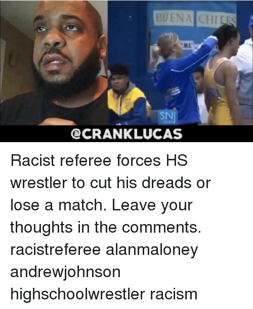 dreads: BUENA CHIEES  SN  CRANKLUCAS Racist referee forces HS wrestler to cut his dreads or lose a match. Leave your thoughts in the comments. racistreferee alanmaloney andrewjohnson highschoolwrestler racism