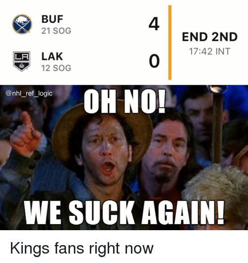 we suck: BUF  21 SOG  4  0  OH NO!  END 2ND  17:42 INT  LH LAK  12 SOG  nn_re,logic  WE SUCK AGAIN Kings fans right now