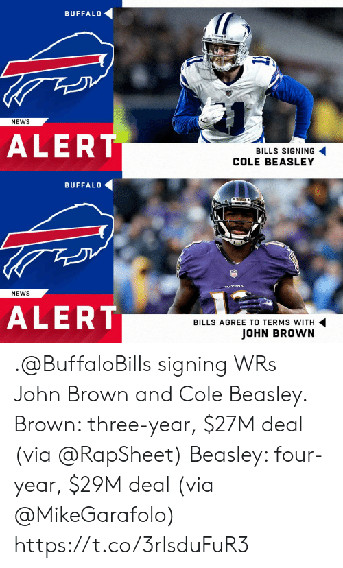 Memes, News, and Buffalo: BUFFAL0  50  NEWS  ALERT  BILLS SIGNING  COLE BEASLEY   BUFFALO  RAVENS  NEWS  ALERT  BILLS AGREE TO TERMS WITH  JOHN BROWN .@BuffaloBills signing WRs John Brown and Cole Beasley.  Brown: three-year, $27M deal (via @RapSheet) Beasley: four-year, $29M deal (via @MikeGarafolo) https://t.co/3rlsduFuR3