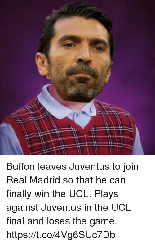 buffon: Buffon leaves Juventus to join Real Madrid so that he can finally win the UCL.   Plays against Juventus in the UCL final and loses the game. https://t.co/4Vg6SUc7Db
