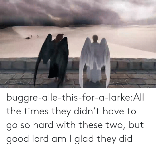 Tumblr, Blog, and Good: buggre-alle-this-for-a-larke:All the times they didn't have to go so hard with these two, but good lord am I glad they did