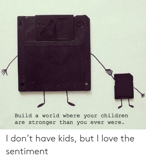 Children, Love, and Kids: Build a world where your children  are stronger than you ever were I don't have kids, but I love the sentiment