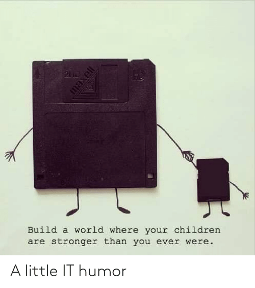 Children: Build a world where your children  are stronger than you ever were. A little IT humor