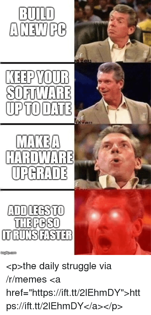 "Memes, Struggle, and Date: BUILD  ANEW PC  KEEP YOUR  SOFTWARE  UPTO DATE  MAKEA  HARDWARE  UPGRADE  ADDLEGSTO  THE PC SO  TRUNSIFASTER  imgfip.com <p>the daily struggle via /r/memes <a href=""https://ift.tt/2lEhmDY"">https://ift.tt/2lEhmDY</a></p>"
