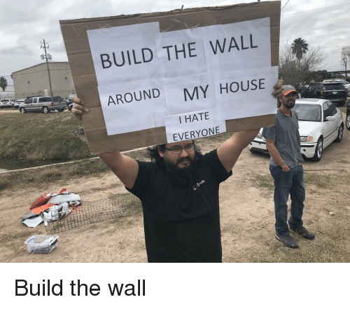 i hate everyone: BUILD THE WALL  AROUND  MY HOUSE  I HATE  EVERYONE Build the wall