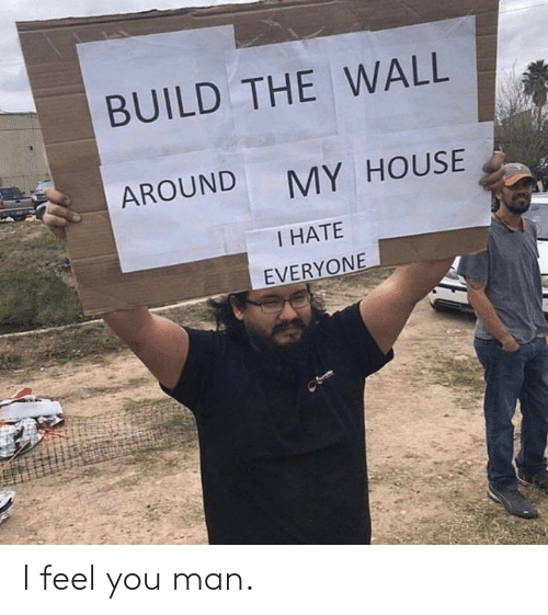 Dank, My House, and House: BUILD THE WALL  AROUND  MY HOUSE  I HATE  EVERYONE I feel you man.