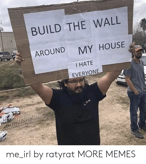 i hate everyone: BUILD THE WALL  AROUND  MY HOUSE  I HATE  EVERYONE me_irl by ratyrat MORE MEMES