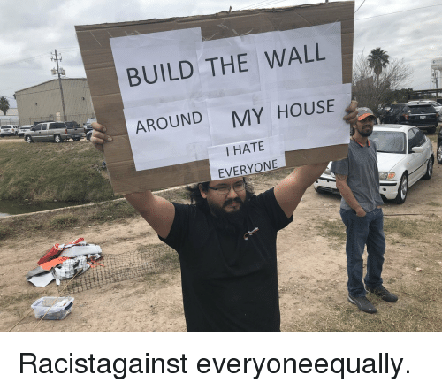 i hate everyone: BUILD THE WALL  AROUND  MY HOUSE  I HATE  EVERYONE Racistagainst everyoneequally.