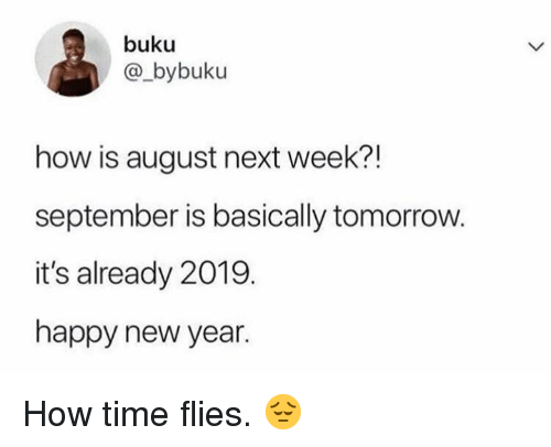 New Year's, Happy, and Time: buku  @_bybuku  how is august next week?!  september is basically tomorrovw.  it's already 2019  happy new year. How time flies.  😔