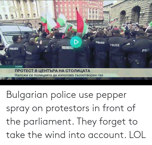 Into: Bulgarian police use pepper spray on protestors in front of the parliament. They forget to take the wind into account. LOL