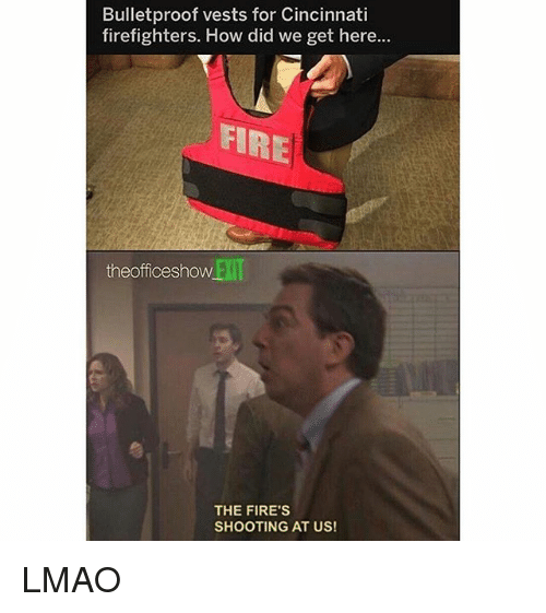 Fire, Lmao, and Memes: Bulletproof vests for Cincinnati  firefighters. How did we get here...  FIRE  theofficeshow  EXIT  THE FIRE'S  SHOOTING AT US! LMAO