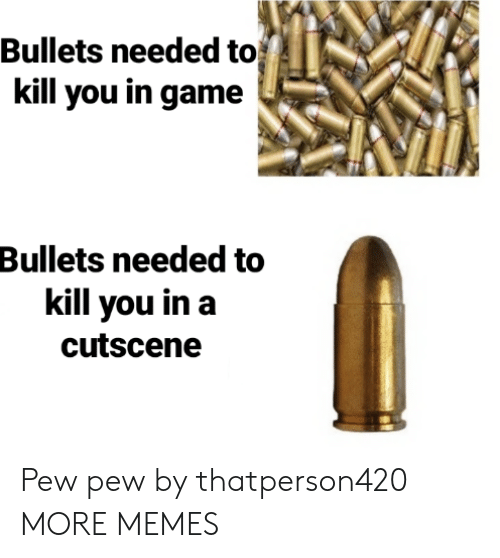 Dank, Memes, and Target: Bullets needed to  kill you in game  Bullets needed to  kill you in a  cutscene Pew pew by thatperson420 MORE MEMES