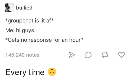 Af, Lit, and Time: bullied  *groupchat is lit af*  Me: hi guys  *Gets no response for an hour*  145,240 notes Every time 🙃
