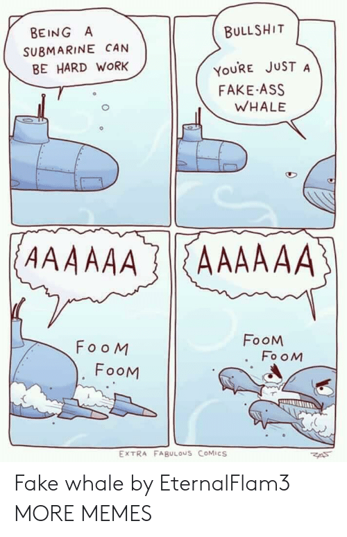 submarine: BULLSHIT  YOURE JUST A  WHALE  BEING A  SUBMARINE CAN  BE HARD WORK  FAKE ASS  FooM  FooM  FooM  FooM  EXTRA FABULOUS CoMiCS Fake whale by EternalFlam3 MORE MEMES
