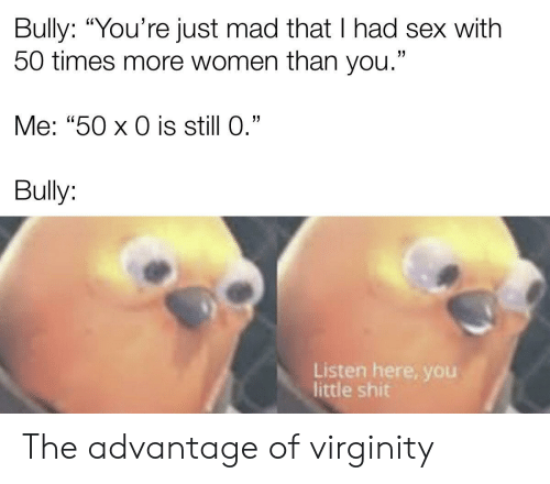 "Had Sex: Bully: ""You're just mad that I had sex with  50 times more women than you.""  Me: ""50 x 0 is still 0.""  Bully:  Listen here, yoOu  little shit The advantage of virginity"
