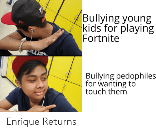 Reddit, Kids, and Touch: Bullying young  kids for playing  Fortnite  Bullying pedophiles  for wanting to  touch them Enrique Returns