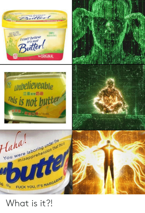 Butter: Bulterl  Ican't believe  irs not  Buitter!  tORIGINAL  unbelieveable  This is not butter  立基期奶油  S.  Haha  You were laboring under the  misapprehension that this is  butter  FUCK YOU, IT'S MARGARINE What is it?!