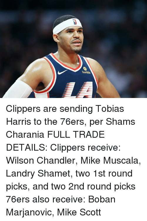 Philadelphia 76ers, Tobias Harris, and Clippers: bumble Clippers are sending Tobias Harris to the 76ers, per Shams Charania  FULL TRADE DETAILS:  Clippers receive: Wilson Chandler, Mike Muscala, Landry Shamet, two 1st round picks, and two 2nd round picks  76ers also receive: Boban Marjanovic, Mike Scott