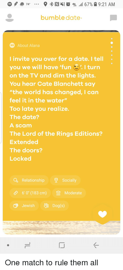 """The Lord of the Rings: bumble date  About Alana  I invite you over for a date. I tell  you we will have 'fun I turn  on the TV and dim the lights.  You hear Cate Blanchett say  the world has changed, I can  feel it in the water""""  Too late you realize.  The date?  A scam  The Lord of the Rings Editions?  Extended  The doors?  Locked  Relationship  Socia  O  6,0""""(183 cm)  佥  Moderate  JewishDog(s)  ぐ One match to rule them all"""