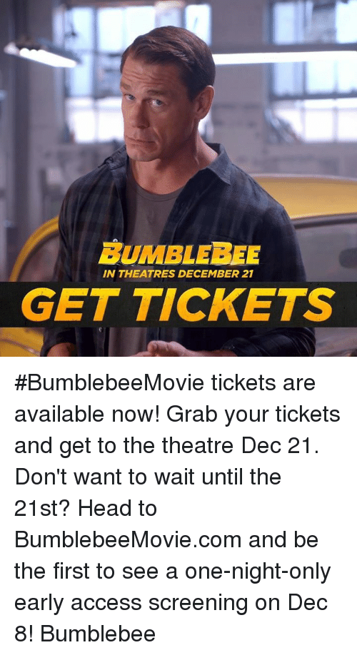 bumblebee: BUMBLEBEE  IN THEATRES DECEMBER 21  GET TICKETS #BumblebeeMovie tickets are available now! Grab your tickets and get to the theatre Dec 21. Don't want to wait until the 21st? Head to BumblebeeMovie.com and be the first to see a one-night-only early access screening on Dec 8! Bumblebee